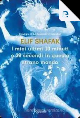 I miei ultimi 10 minuti e 38 secondi in questo strano mondo by Elif Shafak