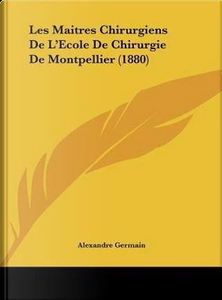 Les Maitres Chirurgiens de L'Ecole de Chirurgie de Montpellier (1880) by Alexandre Germain