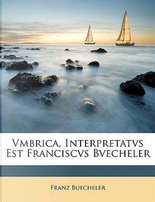 Vmbrica, Interpretatvs Est Franciscvs Bvecheler by Franz Buecheler