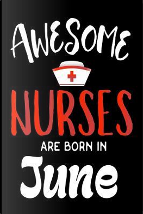 Awesome Nurses Are Born in June Notebook by Creative Juices