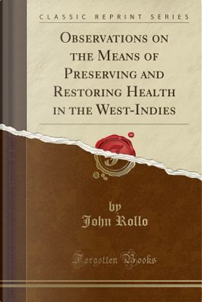 Observations on the Means of Preserving and Restoring Health in the West-Indies (Classic Reprint) by John Rollo