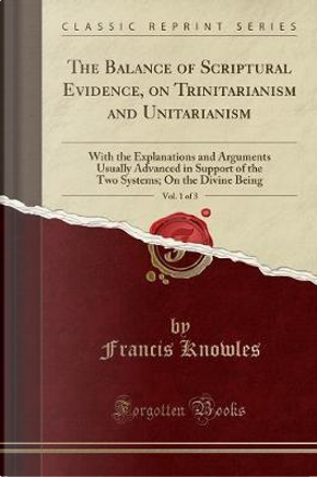 The Balance of Scriptural Evidence, on Trinitarianism and Unitarianism, Vol. 1 of 3 by Francis Knowles