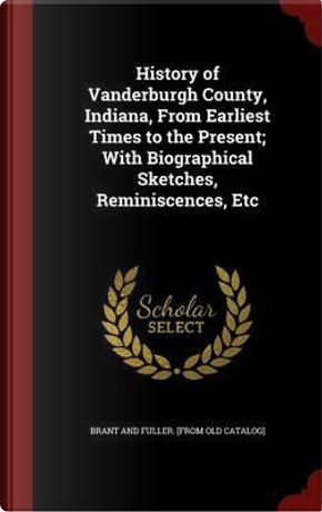 History of Vanderburgh County, Indiana, from Earliest Times to the Present; With Biographical Sketches, Reminiscences, Etc by Brant and Fuller [From Old Catalog]