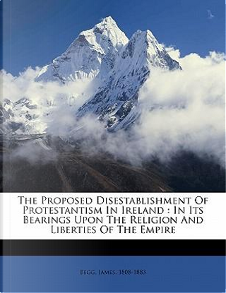 The Proposed Disestablishment of Protestantism in Ireland by Begg James 1808-1883