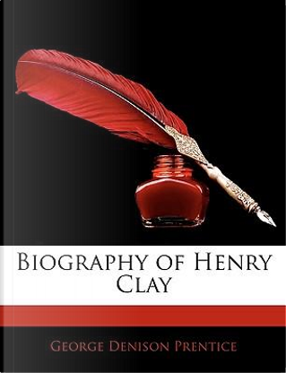 Biography of Henry Clay by George Dennison Prentice
