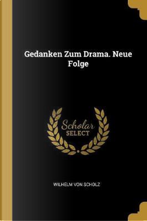 Gedanken Zum Drama. Neue Folge by Wilhelm Von Scholz