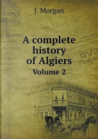 A Complete History of Algiers Volume 2 by J Morgan