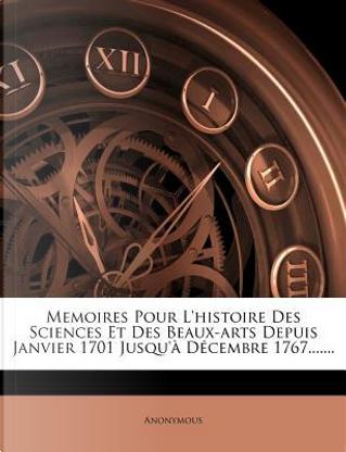 Memoires Pour L'Histoire Des Sciences Et Des Beaux-Arts Depuis Janvier 1701 Jusqu'a Decembre 1767. by ANONYMOUS