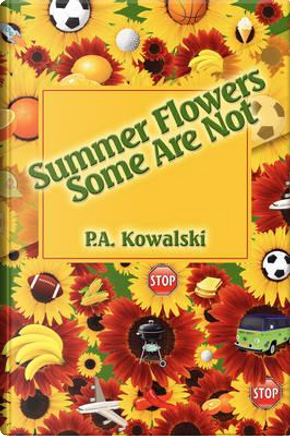 Summer Flowers Some Are Not by P. A. Kowalski