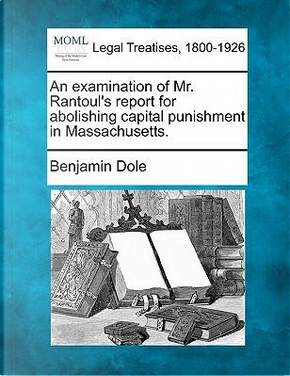 An Examination of Mr. Rantoul's Report for Abolishing Capital Punishment in Massachusetts. by Benjamin Dole