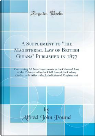 """A Supplement to """"the Magisterial Law of British Guiana"""" Published in 1877 by Alfred John Pound"""
