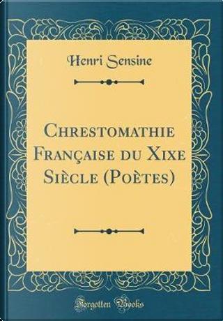 Chrestomathie Française du Xixe Siècle (Poètes) (Classic Reprint) by Henri Sensine