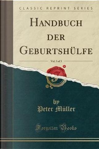 Handbuch Der Geburtshülfe, Vol. 3 of 3 (Classic Reprint) by Peter Muller