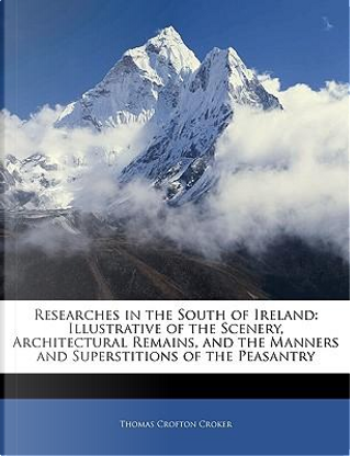 Researches in the South of Ireland by Thomas Crofton Croker