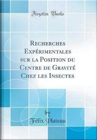Recherches Expérimentales sur la Position du Centre de Gravité Chez les Insectes (Classic Reprint) by Félix Plateau