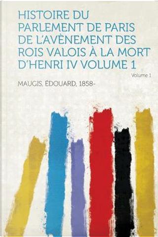 Histoire Du Parlement de Paris de L'Avenement Des Rois Valois a la Mort D'Henri IV Volume 1 by Edouard Maugis
