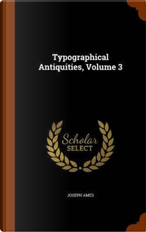 Typographical Antiquities, Volume 3 by Joseph Ames