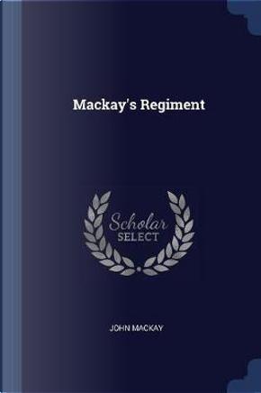 MacKay's Regiment by John MacKay