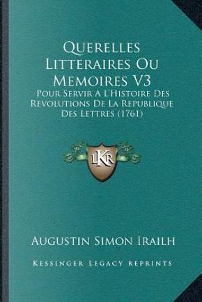 Querelles Litteraires Ou Memoires V3 by Augustin Simon Irailh