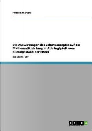 Die Auswirkungen des Selbstkonzeptes auf die Mathematikleistung in Abhängigkeit vom Bildungsstand der Eltern by Hendrik Martens