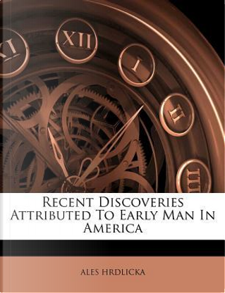 Recent Discoveries Attributed to Early Man in America by Ale Hrdlicka