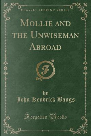 Mollie and the Unwiseman Abroad (Classic Reprint) by John Kendrick Bangs