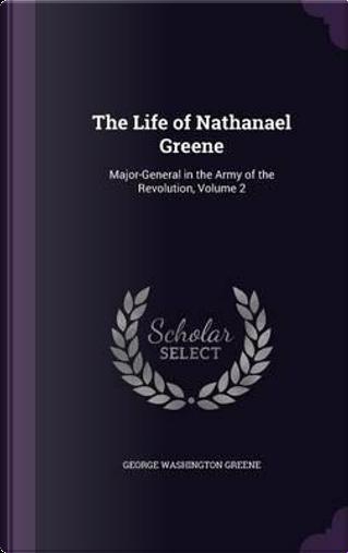 The Life of Nathanael Greene by George Washington Greene