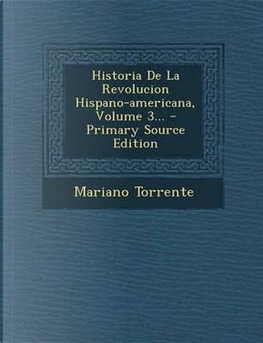 Historia de la Revolucion Hispano-Americana, Volume 3... - Primary Source Edition by Mariano Torrente