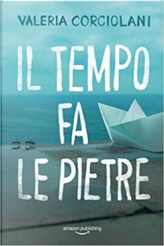 Il tempo fa le pietre by Valeria Corciolani