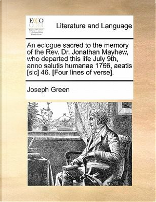 An  Eclogue Sacred to the Memory of the REV. Dr. Jonathan Mayhew, Who Departed This Life July 9th, Anno Salutis Humanae 1766, Aeatis [Sic] 46. [Four L by Joseph Green