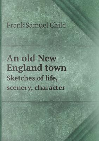An Old New England Town Sketches of Life, Scenery, Character by Frank Samuel Child