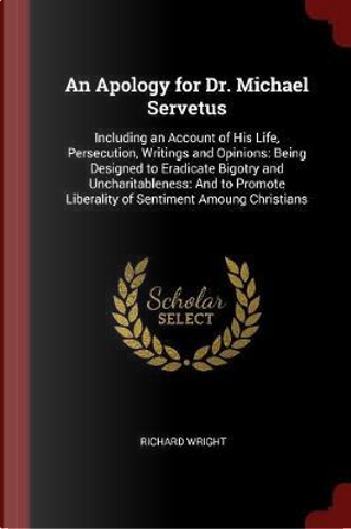 An Apology for Dr. Michael Servetus by Richard T. Wright