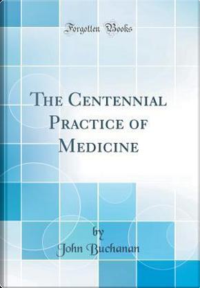 The Centennial Practice of Medicine (Classic Reprint) by John Buchanan