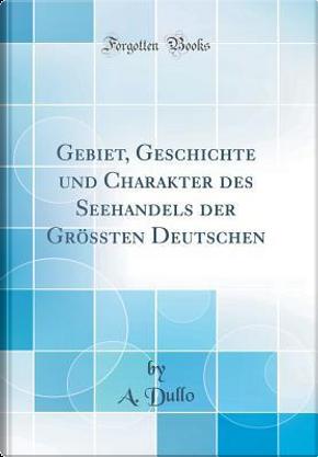 Gebiet, Geschichte und Charakter des Seehandels der Grössten Deutschen (Classic Reprint) by A. Dullo