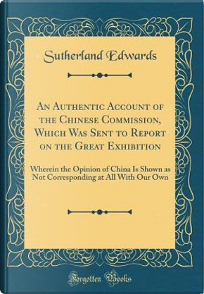 An Authentic Account of the Chinese Commission, Which Was Sent to Report on the Great Exhibition by Sutherland Edwards