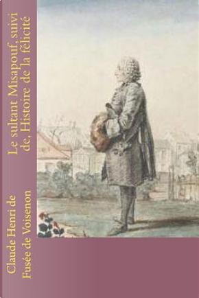 Le Sultant Misapouf, Suivi De, Histoire De La Felicite by M. Claude Henri Fusee De Voisenon