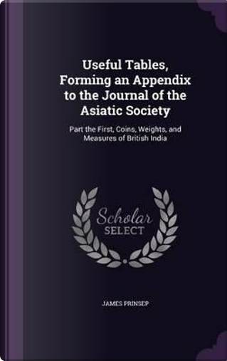 Useful Tables, Forming an Appendix to the Journal of the Asiatic Society by James Prinsep