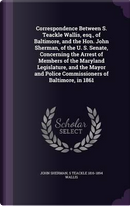 Correspondence Between S. Teackle Wallis, Esq., of Baltimore, and the Hon. John Sherman, of the U. S. Senate, Concerning the Arrest of Members of the ... Police Commissioners of Baltimore, in 1861 by John Sherman