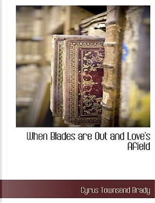 When Blades Are Out and Love's Afield by Cyrus Townsend Brady