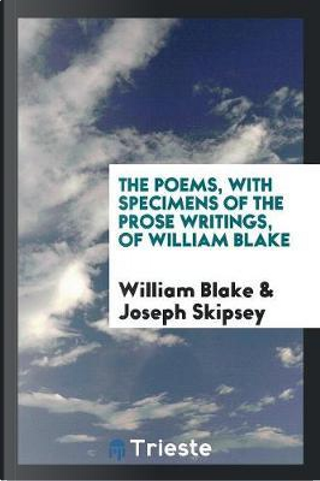 The Poems, with Specimens of the Prose Writings, of William Blake by WILLIAM BLAKE