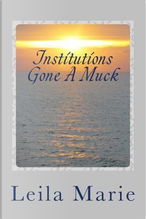 Institutions Gone A Muck by Leila Marie