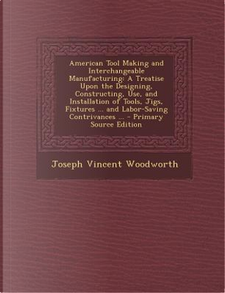 American Tool Making and Interchangeable Manufacturing by Joseph Vincent Woodworth
