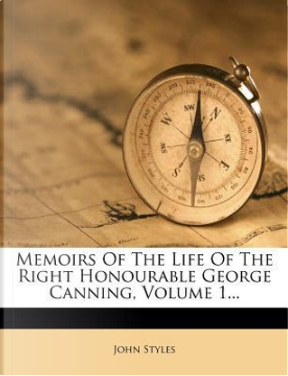 Memoirs of the Life of the Right Honourable George Canning, Volume 1... by John Styles