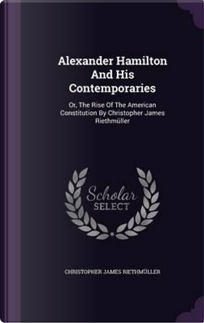 Alexander Hamilton and His Contemporaries by Christopher James Riethmuller