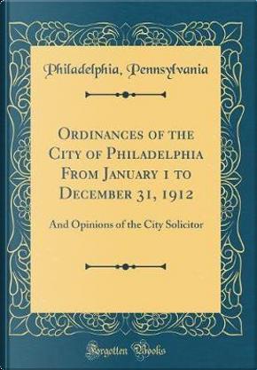 Ordinances of the City of Philadelphia From January 1 to December 31, 1912 by Philadelphia Pennsylvania