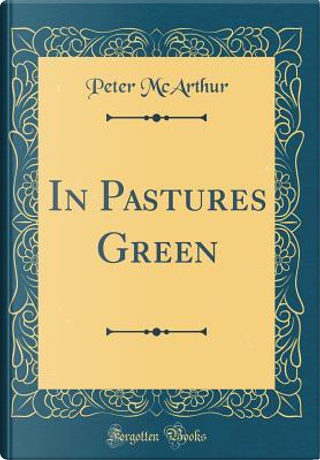 In Pastures Green (Classic Reprint) by Peter McArthur
