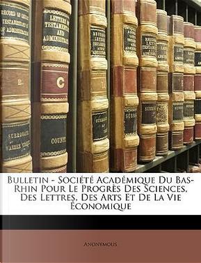 Bulletin - Socit Acadmique Du Bas-Rhin Pour Le Progrs Des Sciences, Des Lettres, Des Arts Et de La Vie Conomique by ANONYMOUS