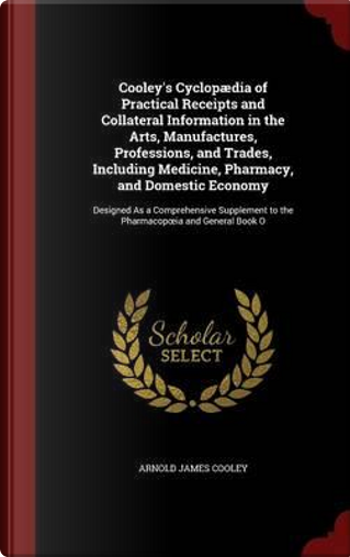 Cooley's Cyclopaedia of Practical Receipts and Collateral Information in the Arts, Manufactures, Professions, and Trades, Including Medicine. to the Pharmacop Ia and General Book O by Arnold James Cooley