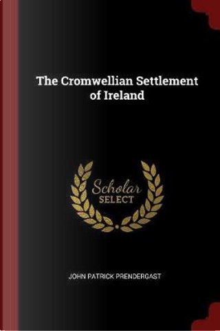 The Cromwellian Settlement of Ireland by John Patrick Prendergast