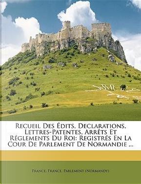 Recueil Des Édits, Declarations, Lettres-Patentes, Arrêts Et Réglements Du Roi by R.T. France